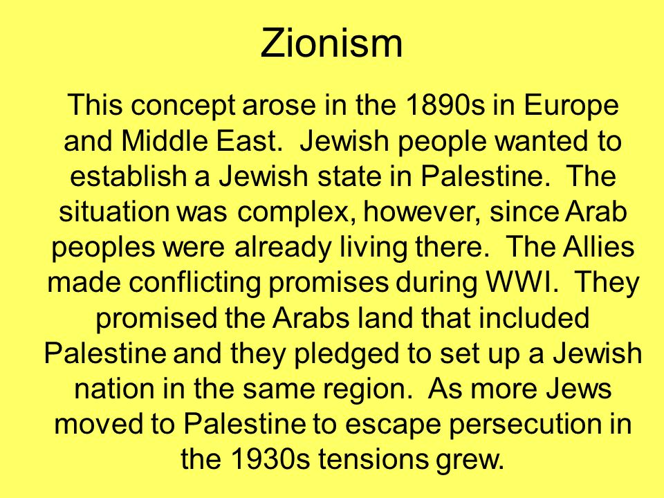 Zionism This concept arose in the 1890s in Europe and Middle East. Jewish people wanted to establish a Jewish state in Palestine. The situation was co