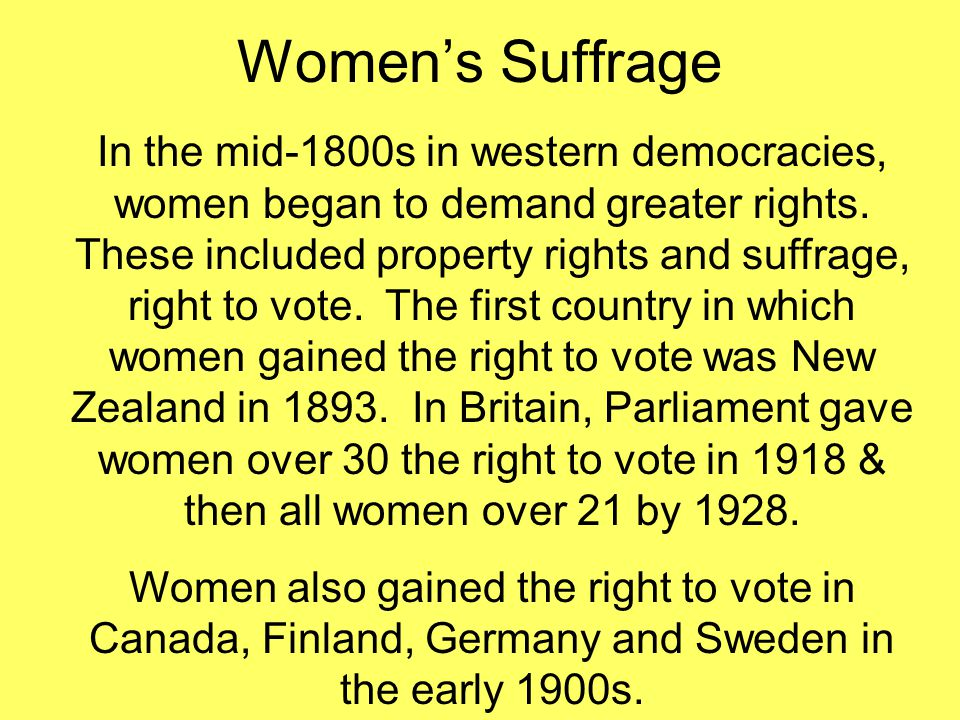 Women's Suffrage In the mid-1800s in western democracies, women began to demand greater rights. These included property rights and suffrage, right to