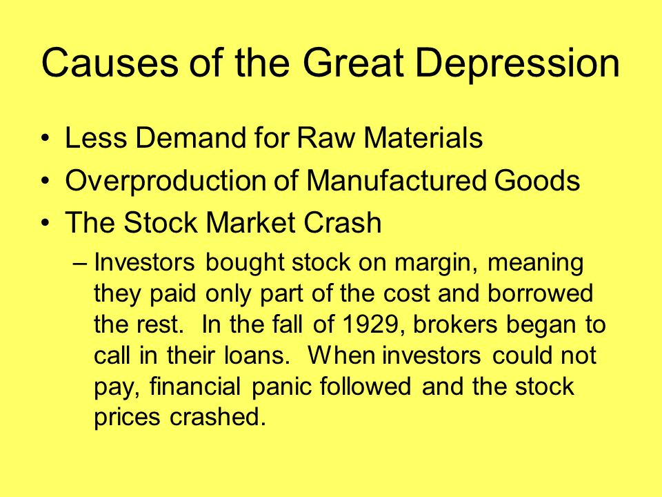 Causes of the Great Depression Less Demand for Raw Materials Overproduction of Manufactured Goods The Stock Market Crash –Investors bought stock on ma
