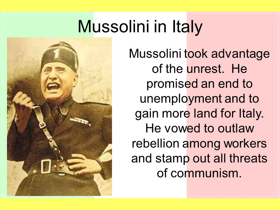 Mussolini in Italy Mussolini took advantage of the unrest. He promised an end to unemployment and to gain more land for Italy. He vowed to outlaw rebe