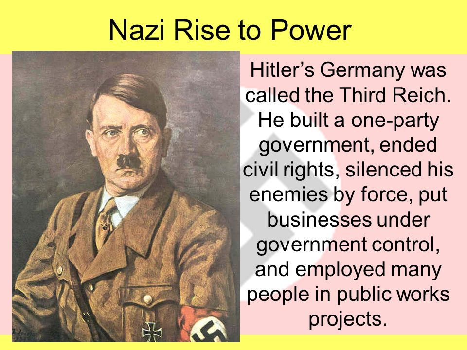 Nazi Rise to Power Hitler's Germany was called the Third Reich. He built a one-party government, ended civil rights, silenced his enemies by force, pu