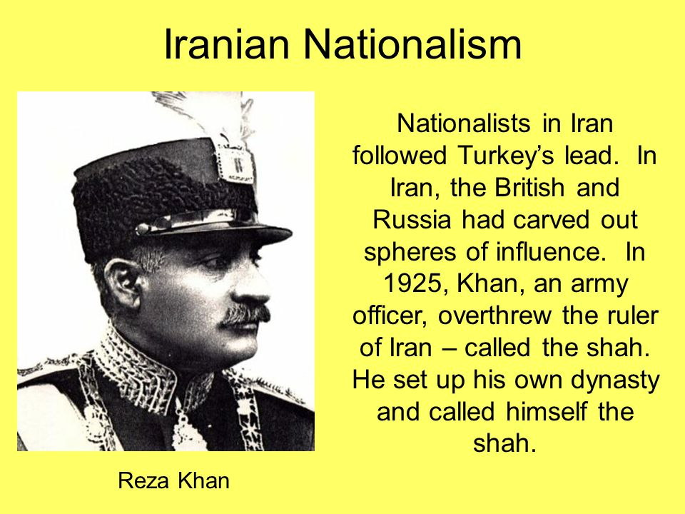 Iranian Nationalism Reza Khan Nationalists in Iran followed Turkey's lead. In Iran, the British and Russia had carved out spheres of influence. In 192