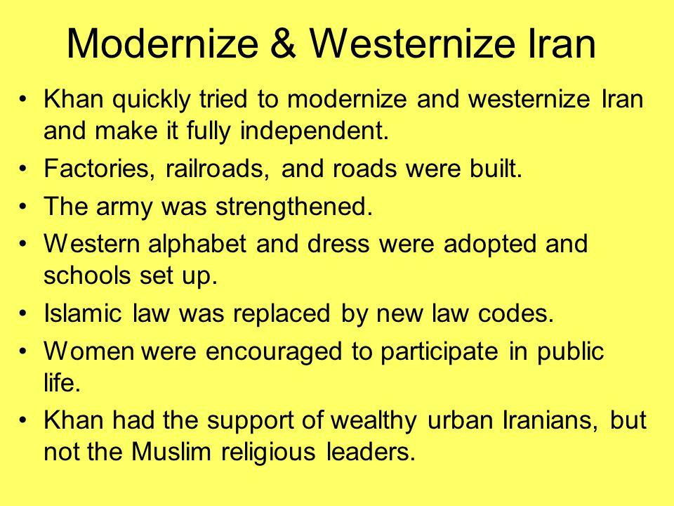 Modernize & Westernize Iran Khan quickly tried to modernize and westernize Iran and make it fully independent. Factories, railroads, and roads were bu