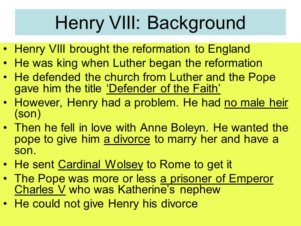 Henry VIII: Background Henry VIII brought the reformation to England He was king when Luther began the reformation He defended the church from Luther