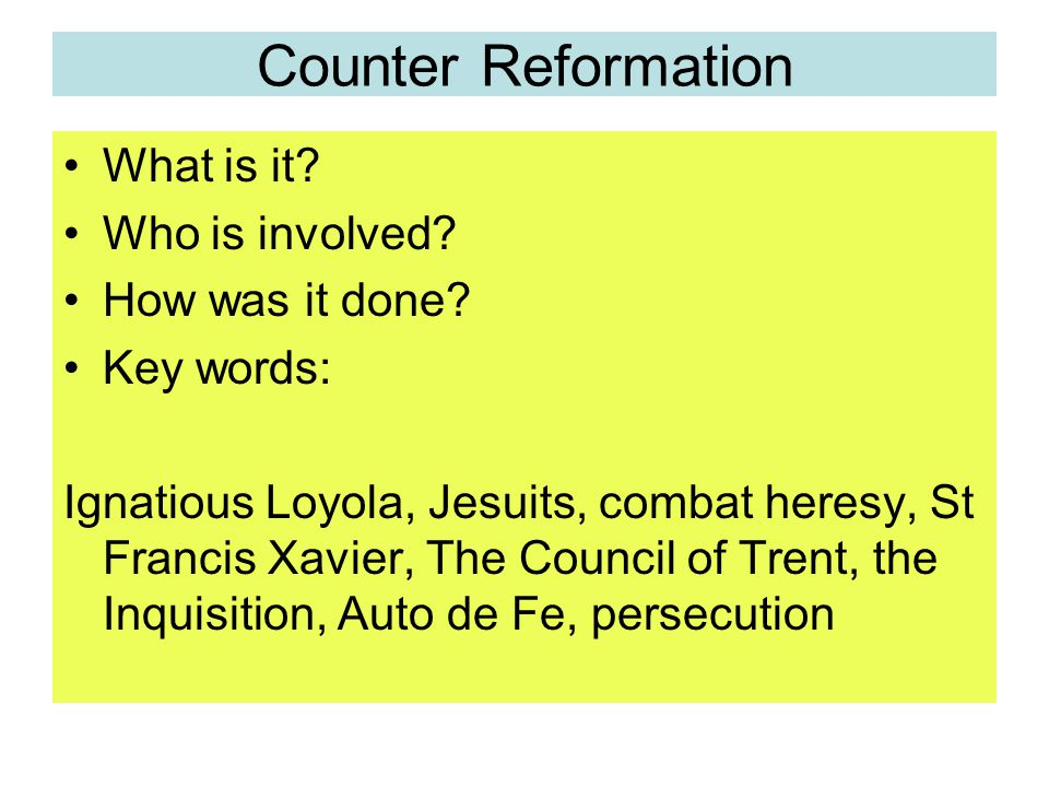 Counter Reformation What is it? Who is involved? How was it done? Key words: Ignatious Loyola, Jesuits, combat heresy, St Francis Xavier, The Council