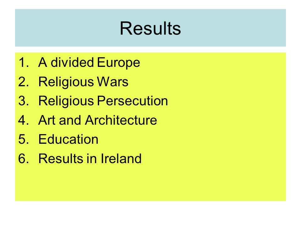 Results 1.A divided Europe 2.Religious Wars 3.Religious Persecution 4.Art and Architecture 5.Education 6.Results in Ireland