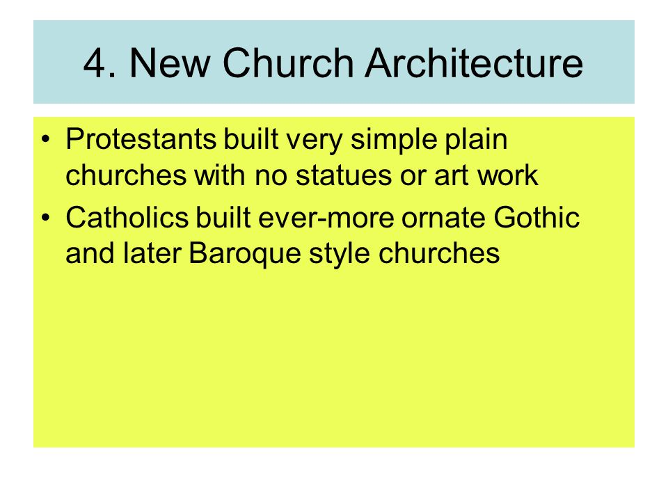 4. New Church Architecture Protestants built very simple plain churches with no statues or art work Catholics built ever-more ornate Gothic and later