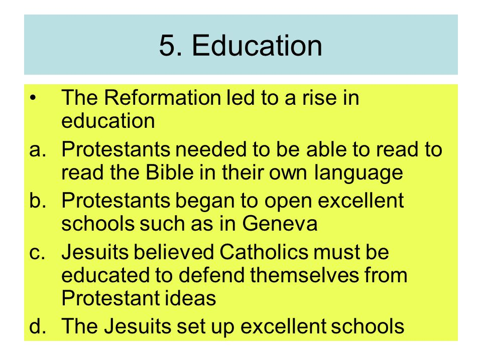 5. Education The Reformation led to a rise in education a.Protestants needed to be able to read to read the Bible in their own language b.Protestants