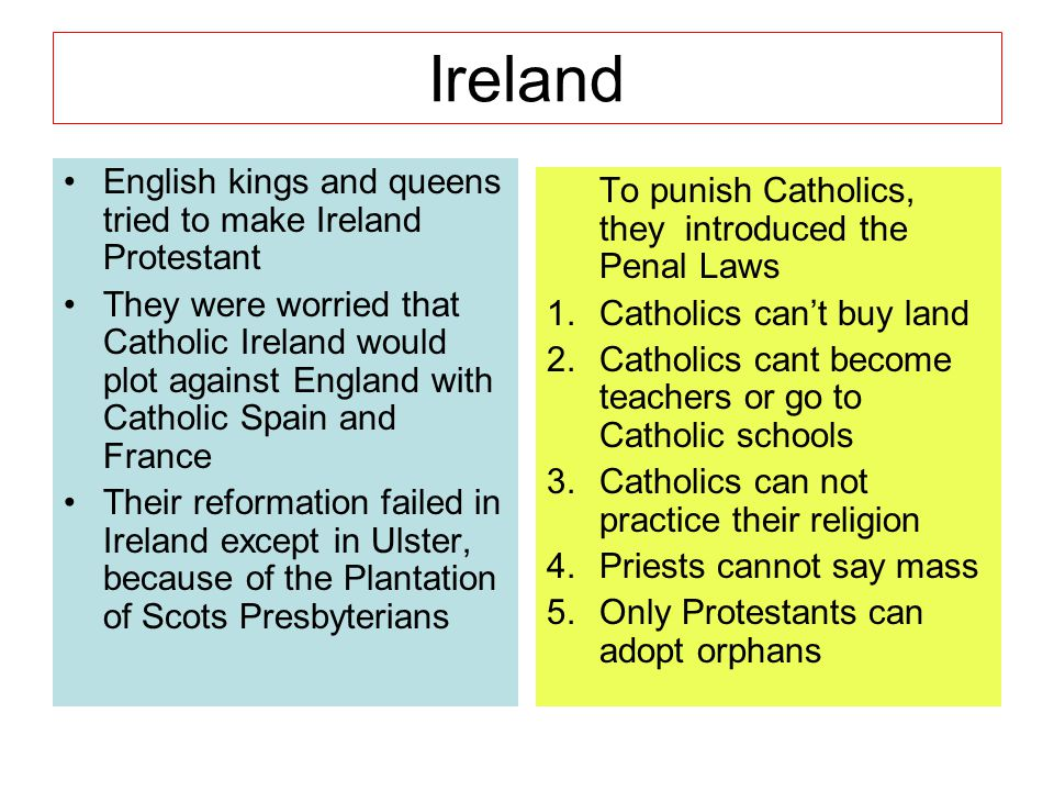 Ireland English kings and queens tried to make Ireland Protestant They were worried that Catholic Ireland would plot against England with Catholic Spa