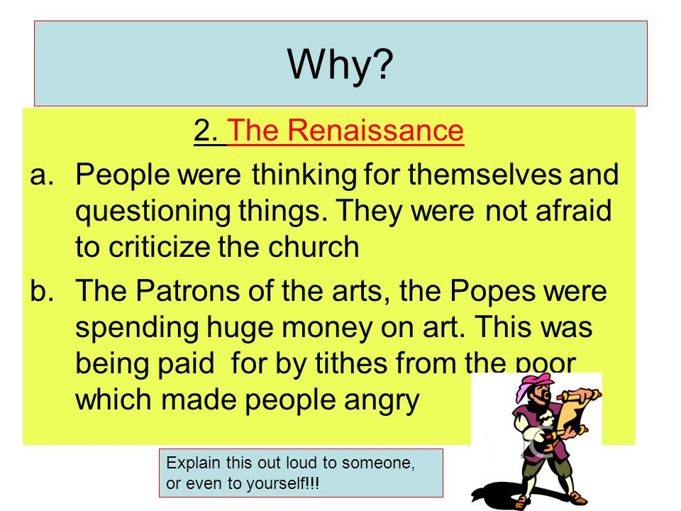 2. The Renaissance a.People were thinking for themselves and questioning things. They were not afraid to criticize the church b.The Patrons of the art