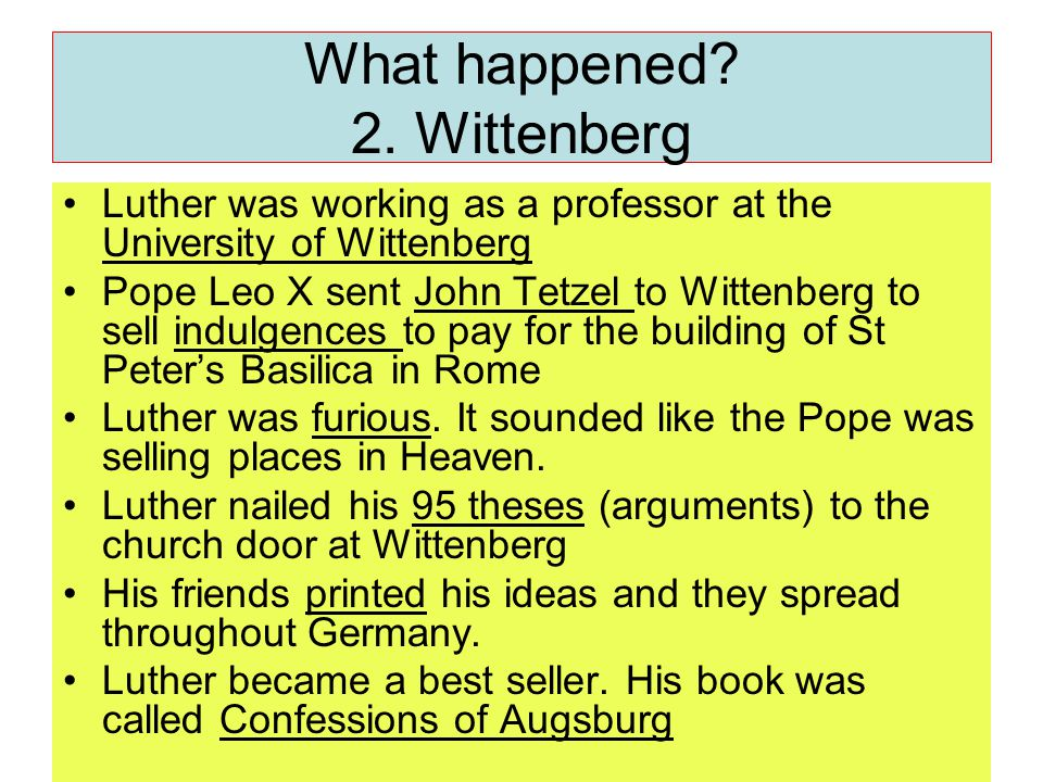 What happened? 2. Wittenberg Luther was working as a professor at the University of Wittenberg Pope Leo X sent John Tetzel to Wittenberg to sell indul
