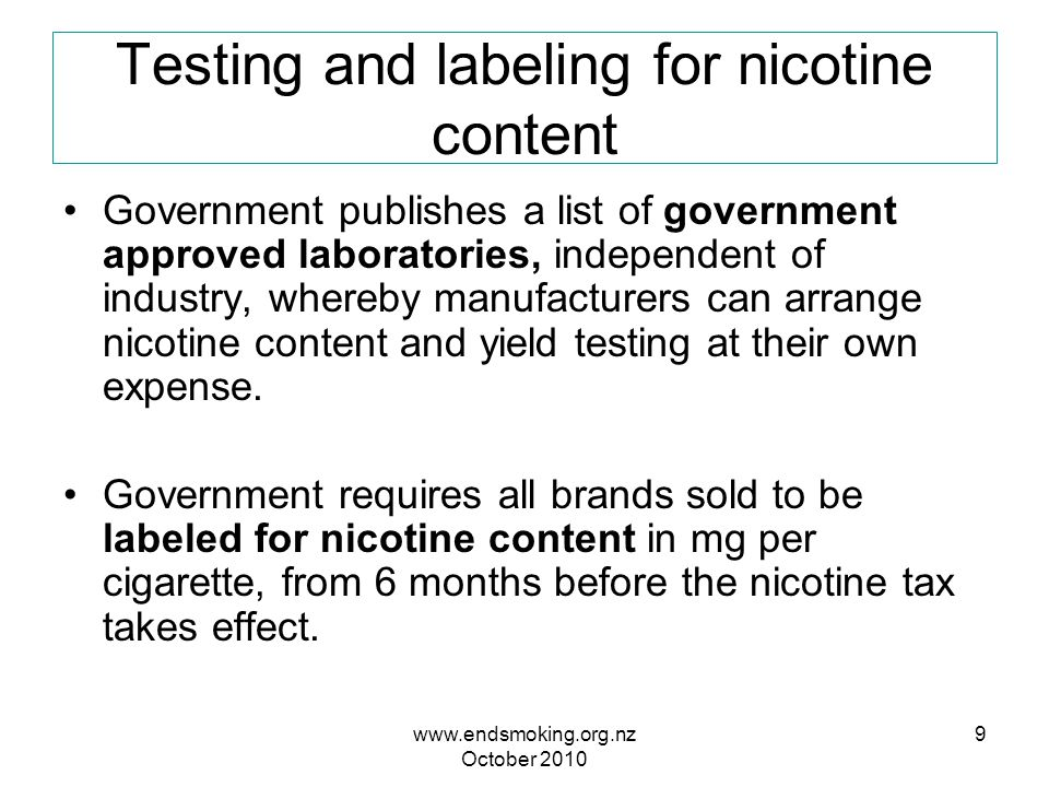 www.endsmoking.org.nz October 2010 9 Testing and labeling for nicotine content Government publishes a list of government approved laboratories, independent of industry, whereby manufacturers can arrange nicotine content and yield testing at their own expense.
