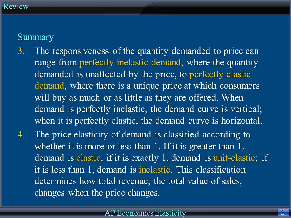 3 3 Summary 5.The price elasticity of demand depends on whether there are close substitutes for the good, whether the good is a necessity or a luxury, the share of income spent on the good, and the length of time that has elapsed since the price change.