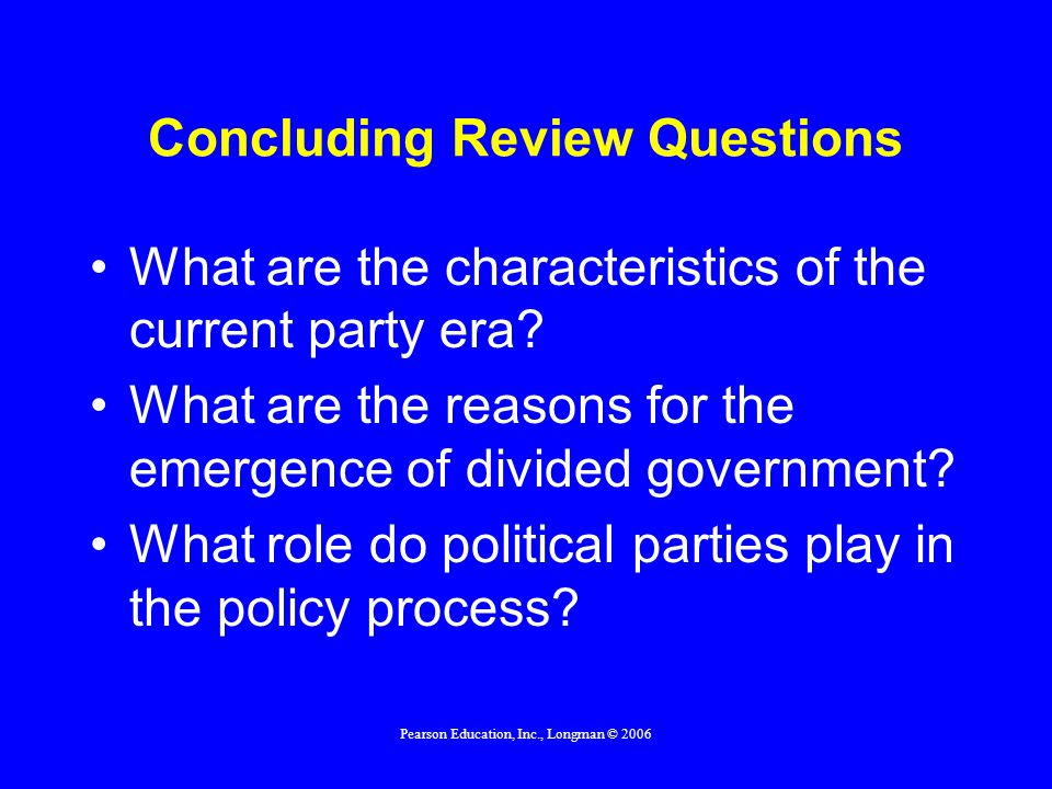 Pearson Education, Inc., Longman © 2006 Concluding Review Questions How do parties differ from interest groups.