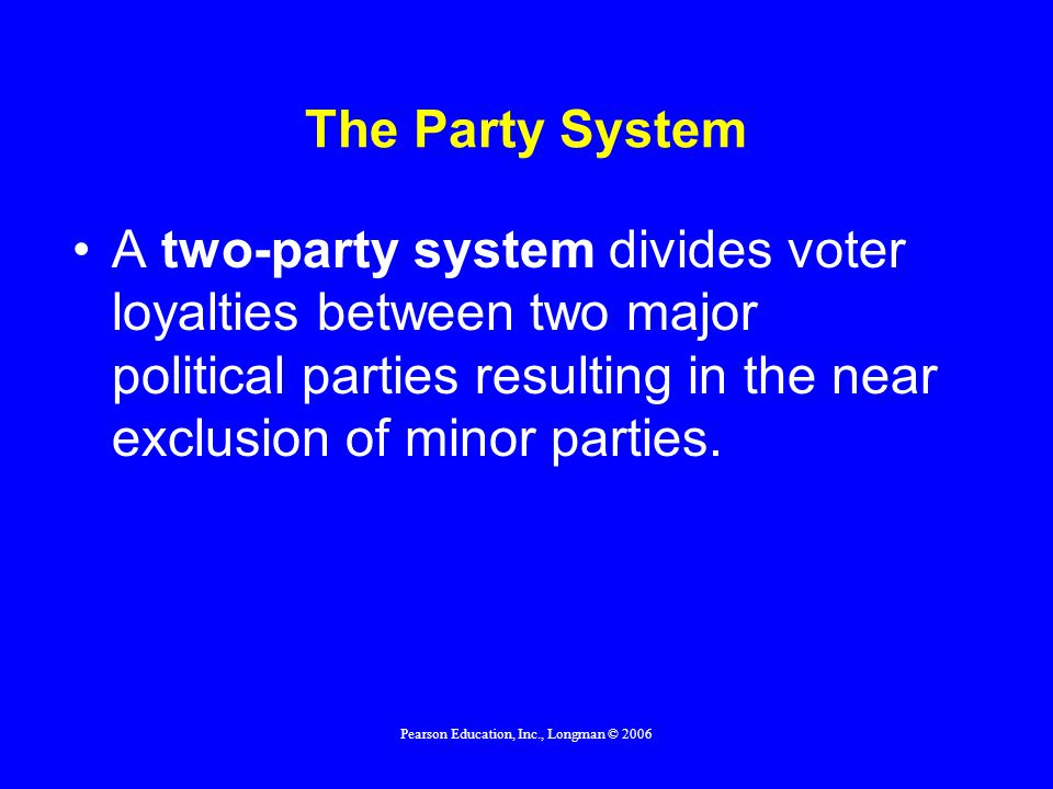 Pearson Education, Inc., Longman © 2006 The Party System A political party is a group of individuals who join together to seek government office in order to make public policy.