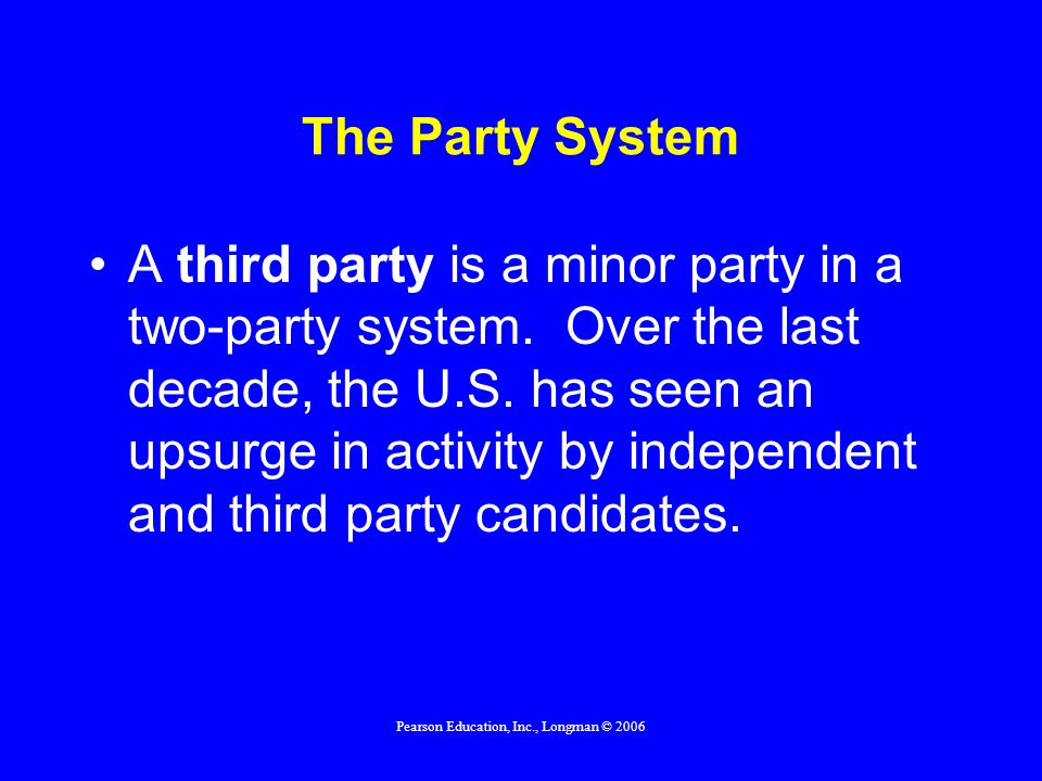 Pearson Education, Inc., Longman © 2006 The Party System A plurality election system awards office to candidates with the most votes.
