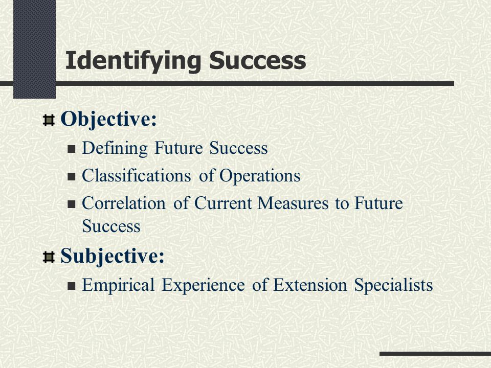 Identifying Success Objective: Defining Future Success Classifications of Operations Correlation of Current Measures to Future Success Subjective: Emp