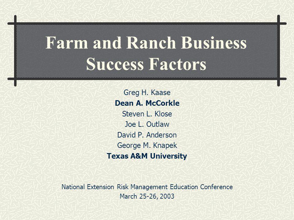 Farm and Ranch Business Success Factors Greg H. Kaase Dean A. McCorkle Steven L. Klose Joe L. Outlaw David P. Anderson George M. Knapek Texas A&M Univ