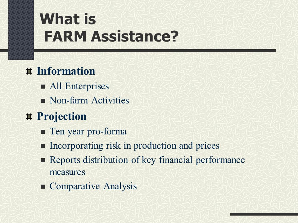 What is FARM Assistance? Information All Enterprises Non-farm Activities Projection Ten year pro-forma Incorporating risk in production and prices Rep