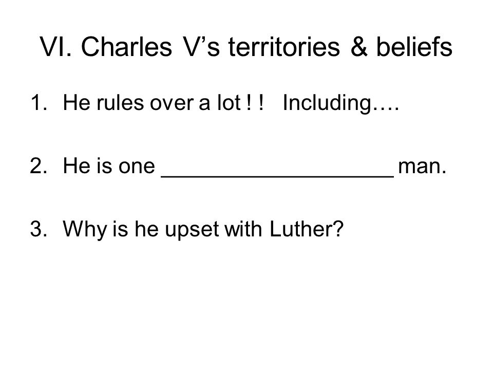 VI. Charles V's territories & beliefs 1.He rules over a lot ! ! Including…. 2.He is one ___________________ man. 3.Why is he upset with Luther?