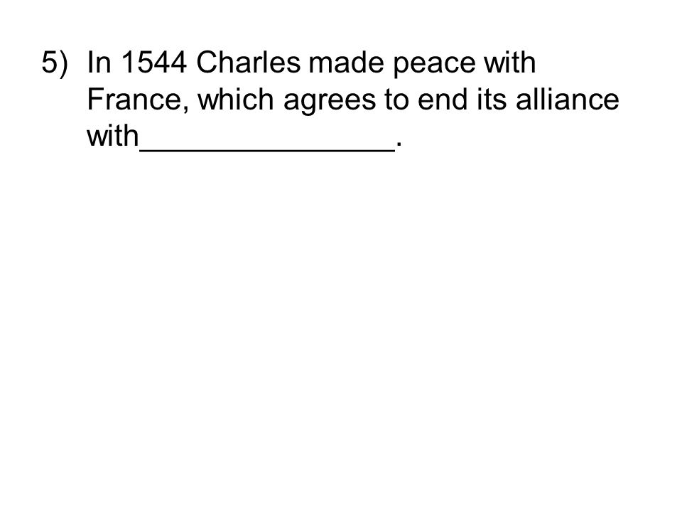5)In 1544 Charles made peace with France, which agrees to end its alliance with_______________.