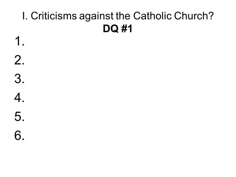 I. Criticisms against the Catholic Church? DQ #1 1. 2. 3. 4. 5. 6.