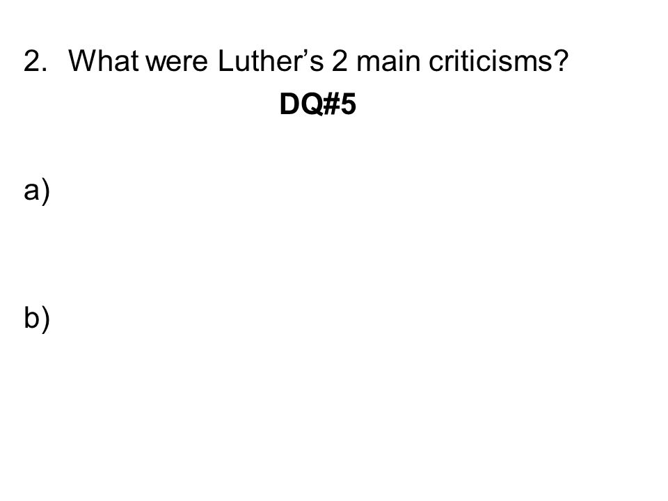 2.What were Luther's 2 main criticisms? DQ#5 a) b)