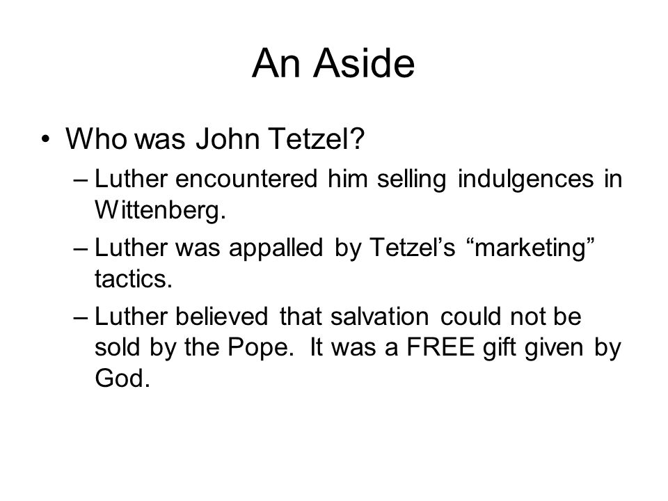 """An Aside Who was John Tetzel? –Luther encountered him selling indulgences in Wittenberg. –Luther was appalled by Tetzel's """"marketing"""" tactics. –Luther"""