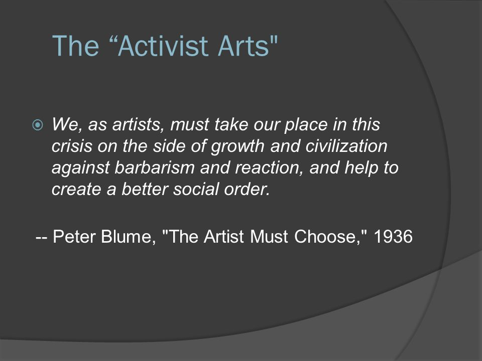 The Activist Arts  We, as artists, must take our place in this crisis on the side of growth and civilization against barbarism and reaction, and help to create a better social order.