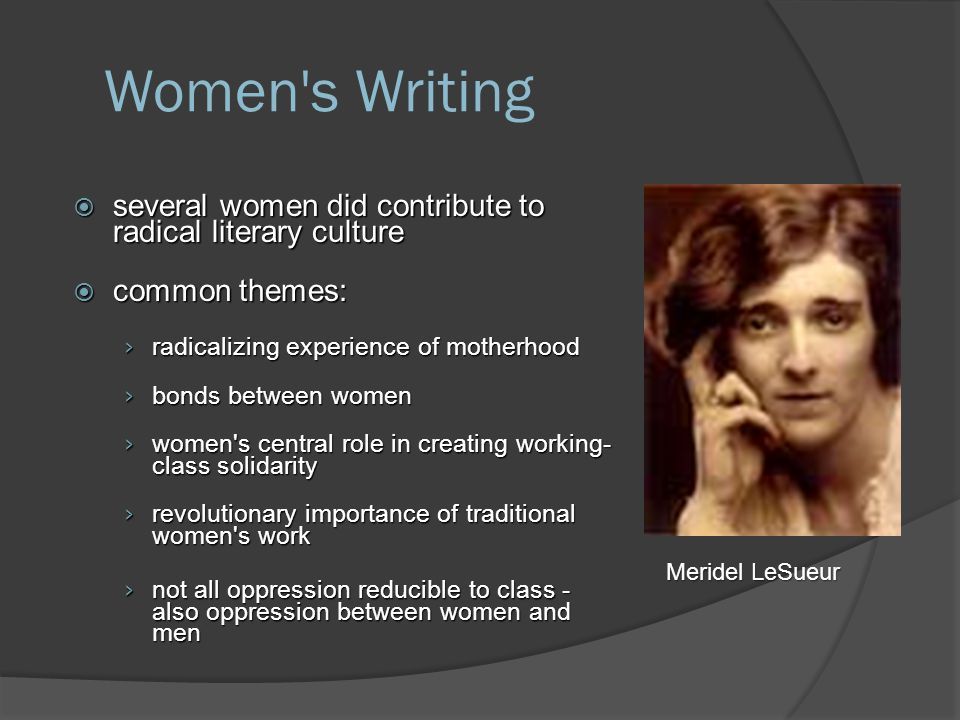 Women s Writing  several women did contribute to radical literary culture  common themes: › radicalizing experience of motherhood › bonds between women › women s central role in creating working- class solidarity › revolutionary importance of traditional women s work › not all oppression reducible to class - also oppression between women and men Meridel LeSueur