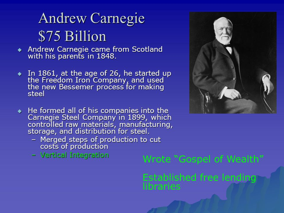 Andrew Carnegie $75 Billion  Andrew Carnegie came from Scotland with his parents in 1848.  In 1861, at the age of 26, he started up the Freedom Iron
