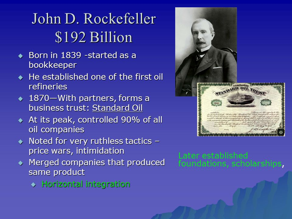 John D. Rockefeller $192 Billion  Born in 1839 -started as a bookkeeper  He established one of the first oil refineries  1870—With partners, forms