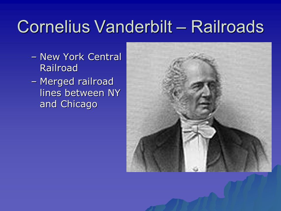 Cornelius Vanderbilt – Railroads –New York Central Railroad –Merged railroad lines between NY and Chicago