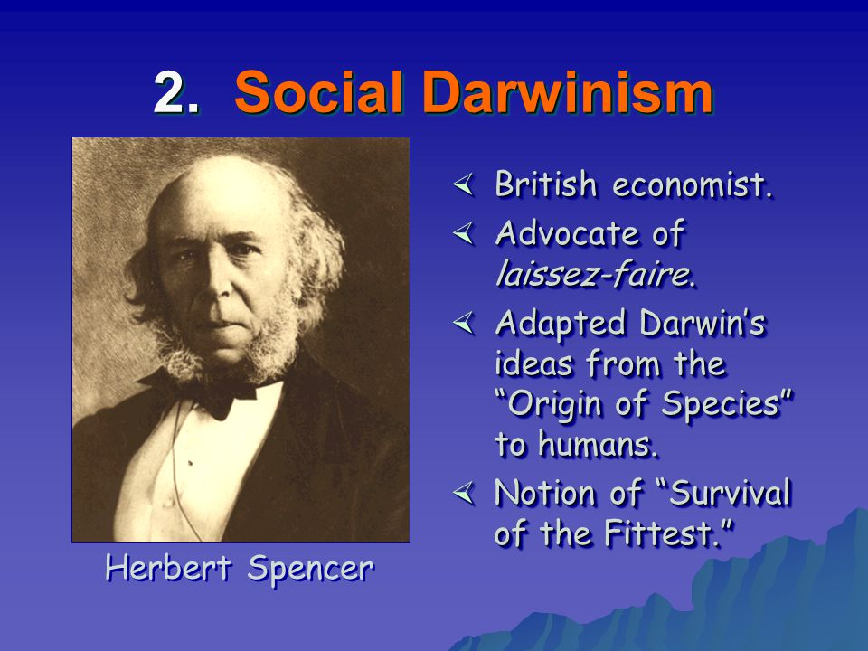 "2. Social Darwinism × British economist. × Advocate of laissez-faire. × Adapted Darwin's ideas from the ""Origin of Species"" to humans. × Notion of ""Su"