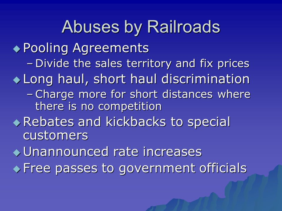 Abuses by Railroads  Pooling Agreements –Divide the sales territory and fix prices  Long haul, short haul discrimination –Charge more for short dist