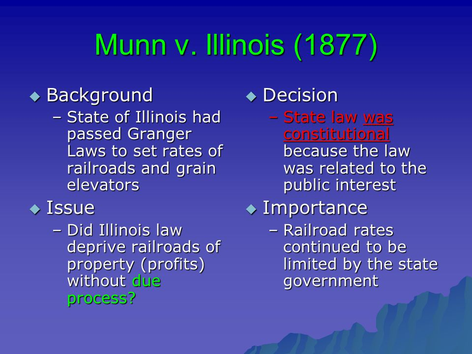 Munn v. Illinois (1877)  Background –State of Illinois had passed Granger Laws to set rates of railroads and grain elevators  Issue –Did Illinois la
