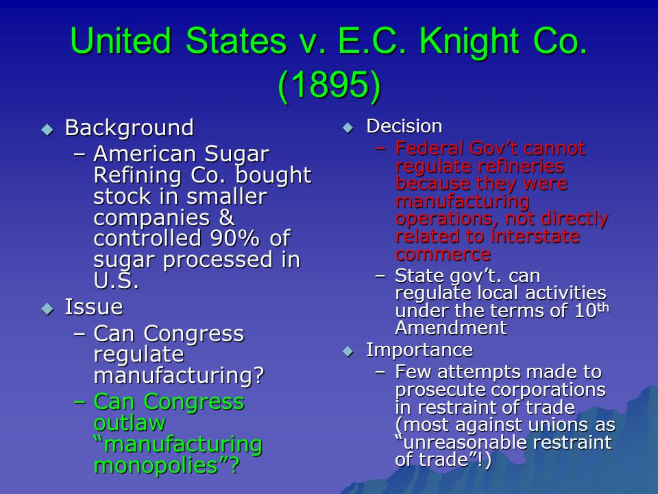 United States v. E.C. Knight Co. (1895)  Background –American Sugar Refining Co. bought stock in smaller companies & controlled 90% of sugar processe