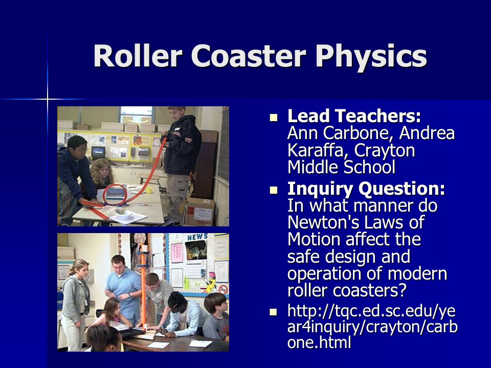 Roller Coaster Physics Lead Teachers: Ann Carbone, Andrea Karaffa, Crayton Middle School Lead Teachers: Ann Carbone, Andrea Karaffa, Crayton Middle School Inquiry Question: In what manner do Newton s Laws of Motion affect the safe design and operation of modern roller coasters.