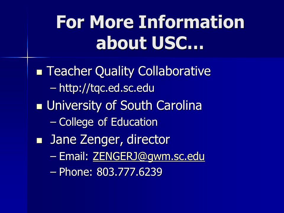 For More Information about USC… Teacher Quality Collaborative Teacher Quality Collaborative –http://tqc.ed.sc.edu University of South Carolina University of South Carolina –College of Education Jane Zenger, director Jane Zenger, director –Email: ZENGERJ@gwm.sc.edu ZENGERJ@gwm.sc.edu –Phone: 803.777.6239
