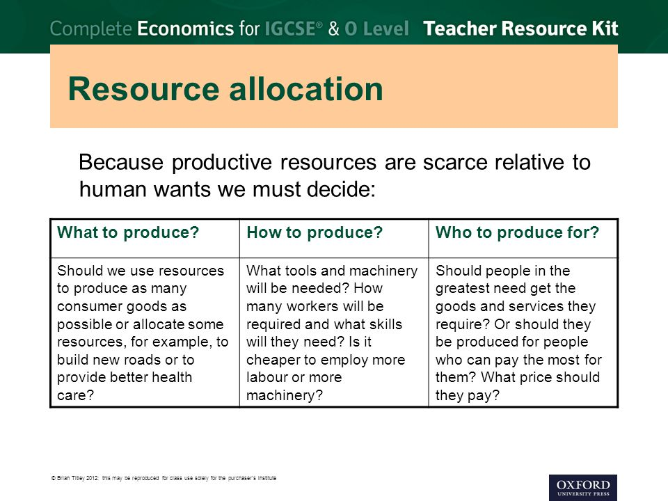 © Brian Titley 2012: this may be reproduced for class use solely for the purchaser's institute Resource allocation Because productive resources are scarce relative to human wants we must decide: What to produce?How to produce?Who to produce for.