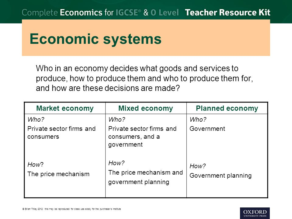 © Brian Titley 2012: this may be reproduced for class use solely for the purchaser's institute Economic systems Who in an economy decides what goods and services to produce, how to produce them and who to produce them for, and how are these decisions are made.