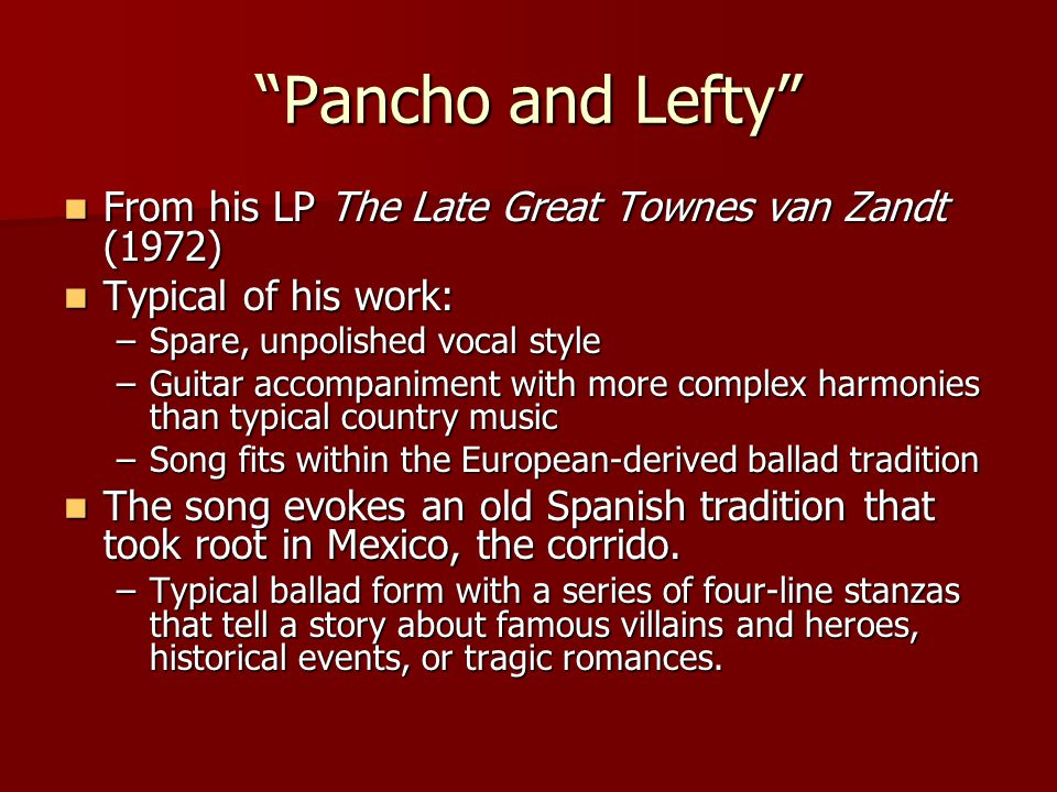 Pancho and Lefty From his LP The Late Great Townes van Zandt (1972) From his LP The Late Great Townes van Zandt (1972) Typical of his work: Typical of his work: –Spare, unpolished vocal style –Guitar accompaniment with more complex harmonies than typical country music –Song fits within the European-derived ballad tradition The song evokes an old Spanish tradition that took root in Mexico, the corrido.