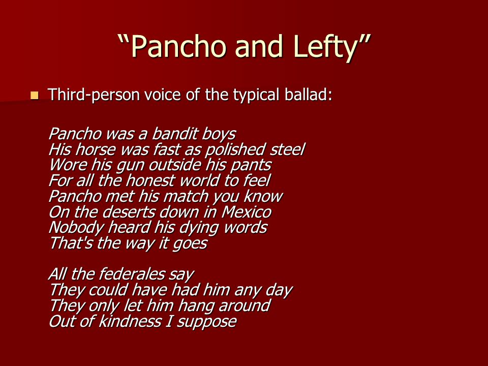 """""""Pancho and Lefty"""" Third-person voice of the typical ballad: Third-person voice of the typical ballad: Pancho was a bandit boys His horse was fast as"""
