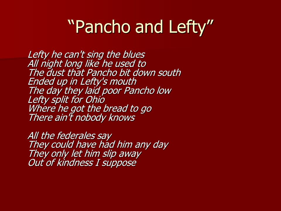 """""""Pancho and Lefty"""" Lefty he can't sing the blues All night long like he used to The dust that Pancho bit down south Ended up in Lefty's mouth The day"""