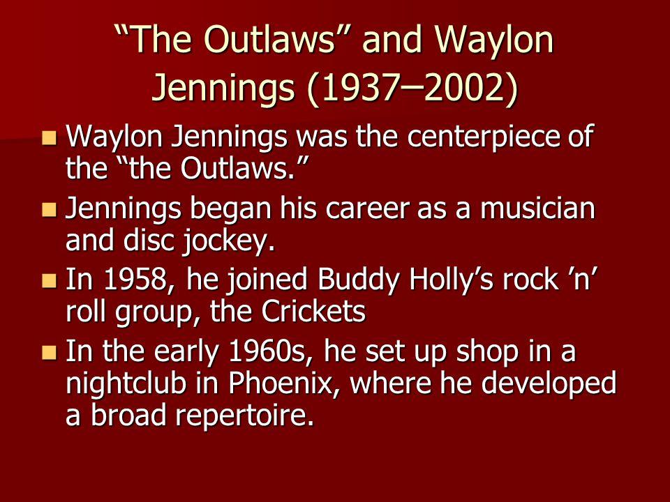 The Outlaws and Waylon Jennings (1937 – 2002) Waylon Jennings was the centerpiece of the the Outlaws. Waylon Jennings was the centerpiece of the the Outlaws. Jennings began his career as a musician and disc jockey.