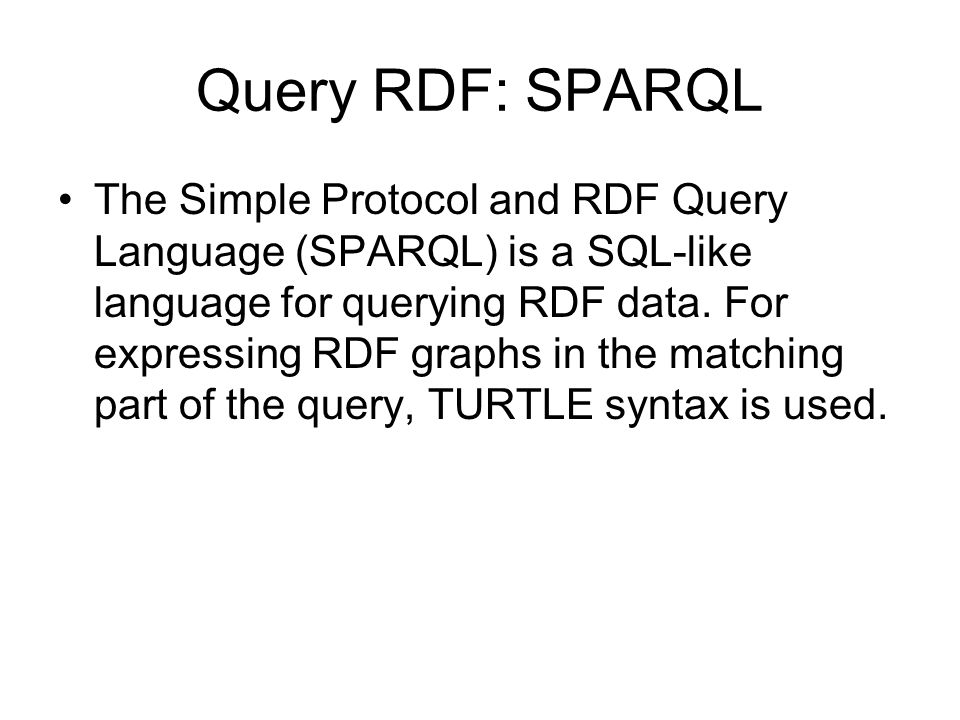 Query RDF: SPARQL The Simple Protocol and RDF Query Language (SPARQL) is a SQL-like language for querying RDF data. For expressing RDF graphs in the m