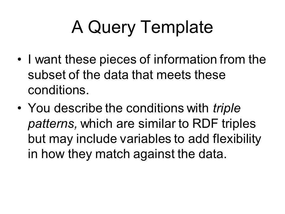 A Query Template I want these pieces of information from the subset of the data that meets these conditions. You describe the conditions with triple p