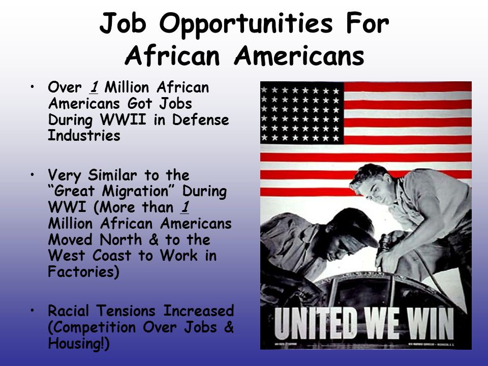 "Job Opportunities For African Americans Over 1 Million African Americans Got Jobs During WWII in Defense Industries Very Similar to the ""Great Migrati"