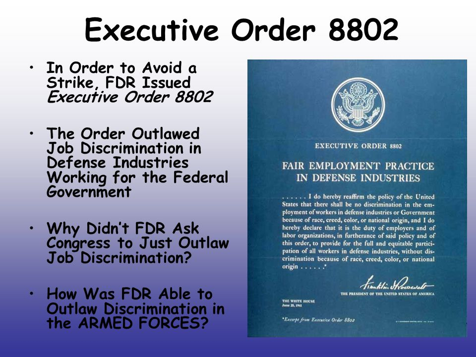 Executive Order 8802 In Order to Avoid a Strike, FDR Issued Executive Order 8802 The Order Outlawed Job Discrimination in Defense Industries Working f