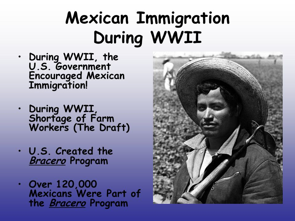 Mexican Immigration During WWII During WWII, the U.S. Government Encouraged Mexican Immigration! During WWII, Shortage of Farm Workers (The Draft) U.S
